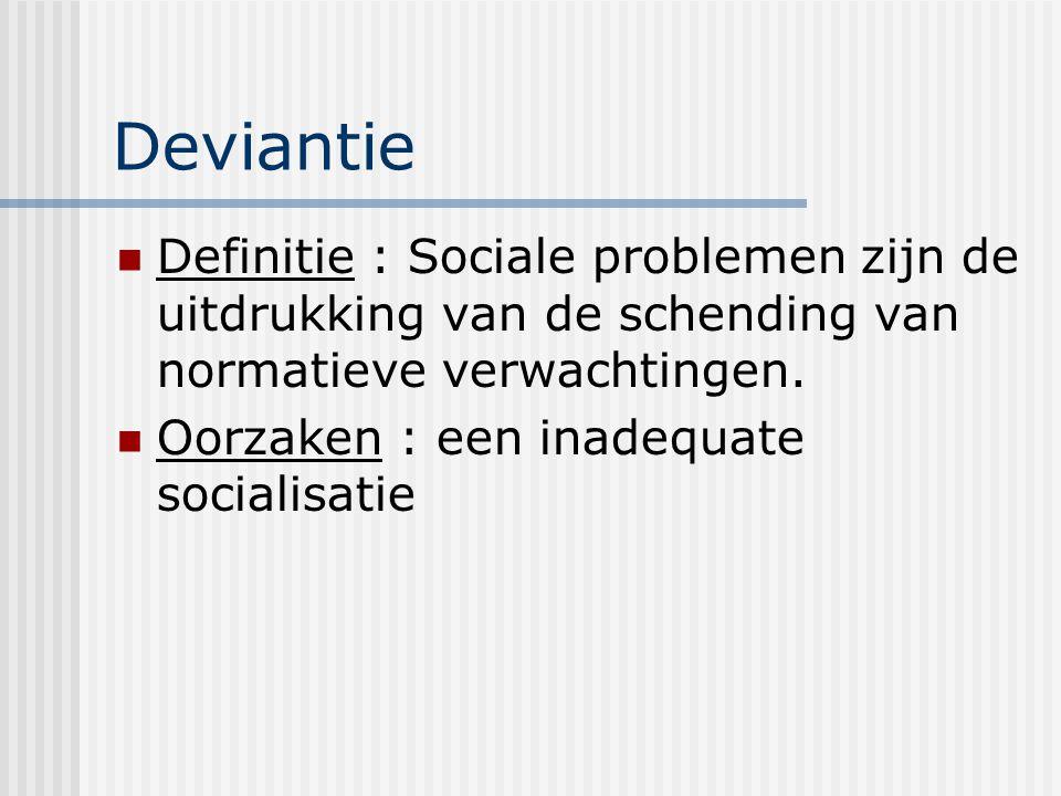 Deviantie Definitie : Sociale problemen zijn de uitdrukking van de schending van normatieve verwachtingen. Oorzaken : een inadequate socialisatie