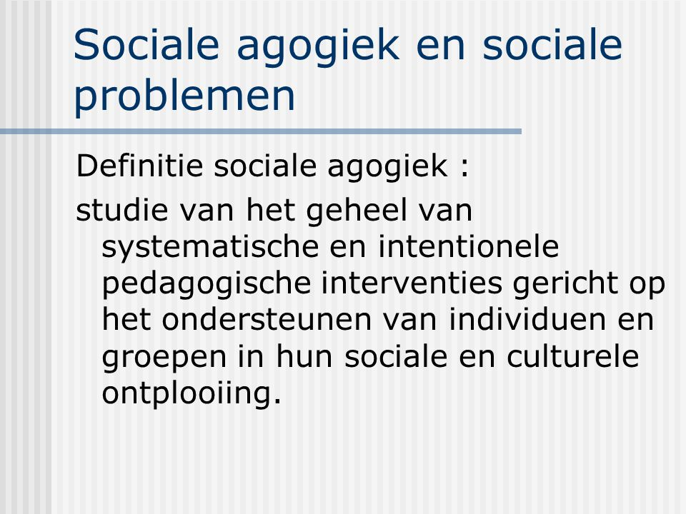 Sociale agogiek en sociale problemen Definitie sociale agogiek : studie van het geheel van systematische en intentionele pedagogische interventies ger
