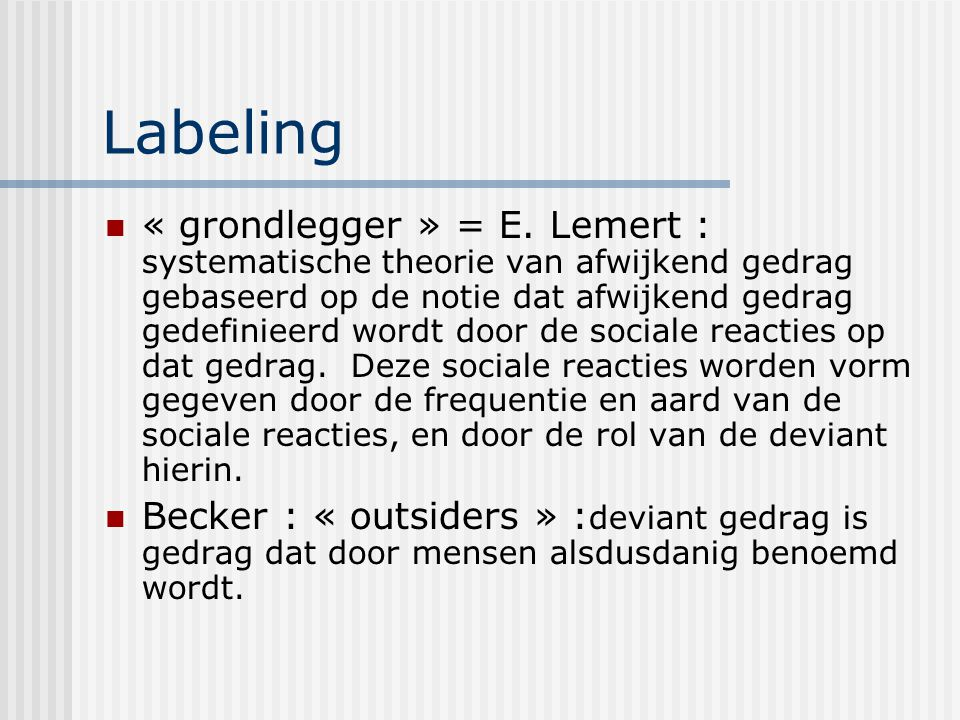 Labeling « grondlegger » = E. Lemert : systematische theorie van afwijkend gedrag gebaseerd op de notie dat afwijkend gedrag gedefinieerd wordt door d