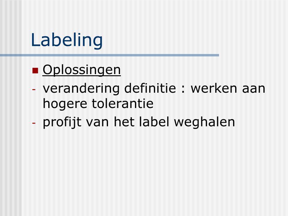Labeling Oplossingen - verandering definitie : werken aan hogere tolerantie - profijt van het label weghalen