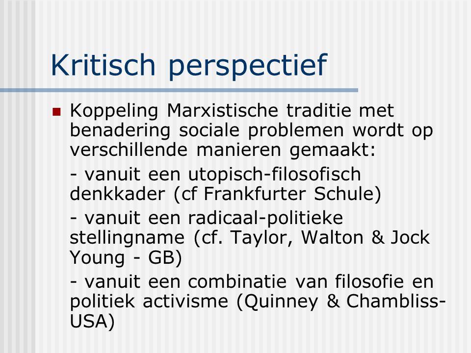 Kritisch perspectief Koppeling Marxistische traditie met benadering sociale problemen wordt op verschillende manieren gemaakt: - vanuit een utopisch-filosofisch denkkader (cf Frankfurter Schule) - vanuit een radicaal-politieke stellingname (cf.