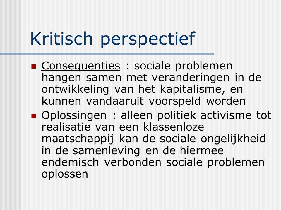 Kritisch perspectief Consequenties : sociale problemen hangen samen met veranderingen in de ontwikkeling van het kapitalisme, en kunnen vandaaruit voorspeld worden Oplossingen : alleen politiek activisme tot realisatie van een klassenloze maatschappij kan de sociale ongelijkheid in de samenleving en de hiermee endemisch verbonden sociale problemen oplossen