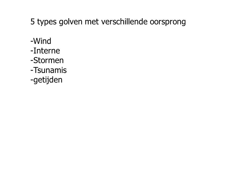5 types golven met verschillende oorsprong -Wind -Interne -Stormen -Tsunamis -getijden