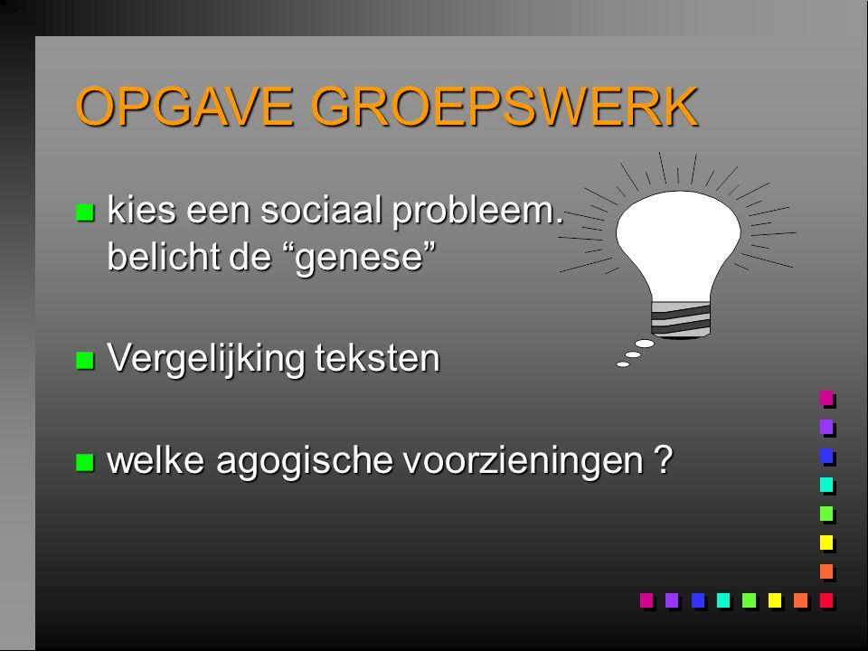 """OPGAVE GROEPSWERK n kies een sociaal probleem. belicht de """"genese"""" n Vergelijking teksten n welke agogische voorzieningen ?"""