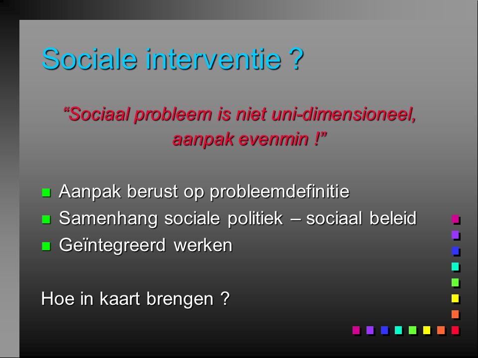 "Sociale interventie ? ""Sociaal probleem is niet uni-dimensioneel, aanpak evenmin !"" n Aanpak berust op probleemdefinitie n Samenhang sociale politiek"
