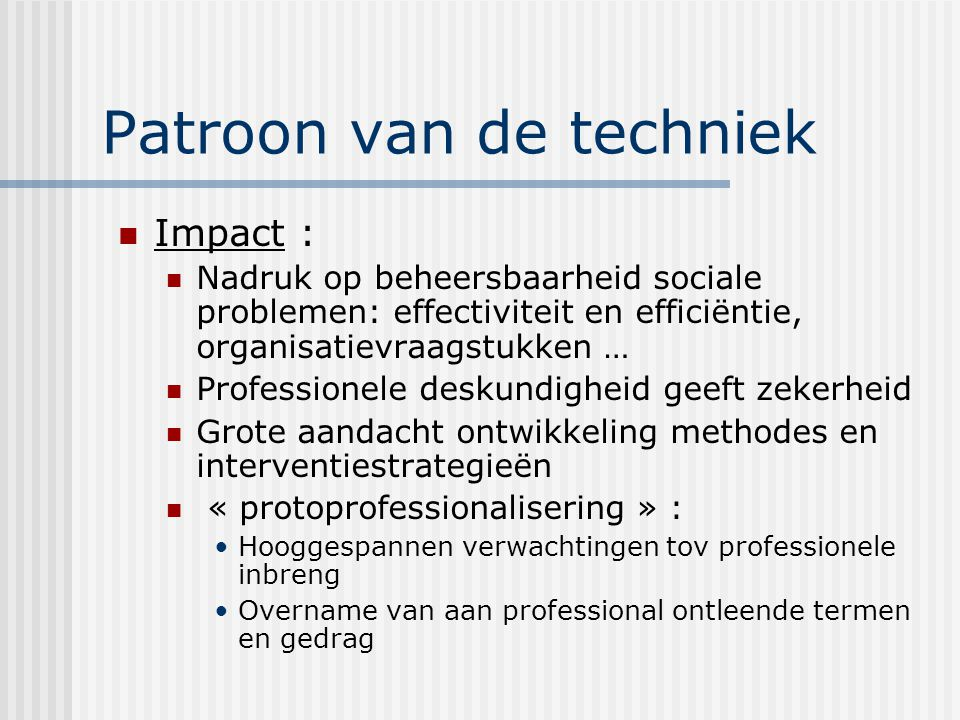 Patroon van de techniek Impact : Nadruk op beheersbaarheid sociale problemen: effectiviteit en efficiëntie, organisatievraagstukken … Professionele de