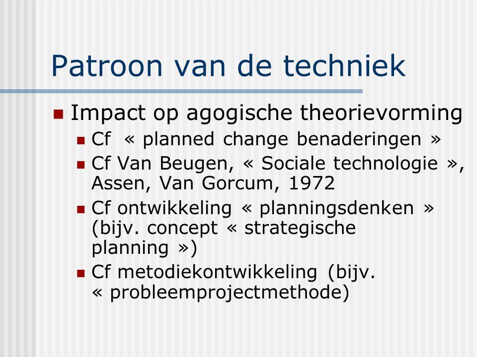 Patroon van de techniek Impact op agogische theorievorming Cf « planned change benaderingen » Cf Van Beugen, « Sociale technologie », Assen, Van Gorcum, 1972 Cf ontwikkeling « planningsdenken » (bijv.