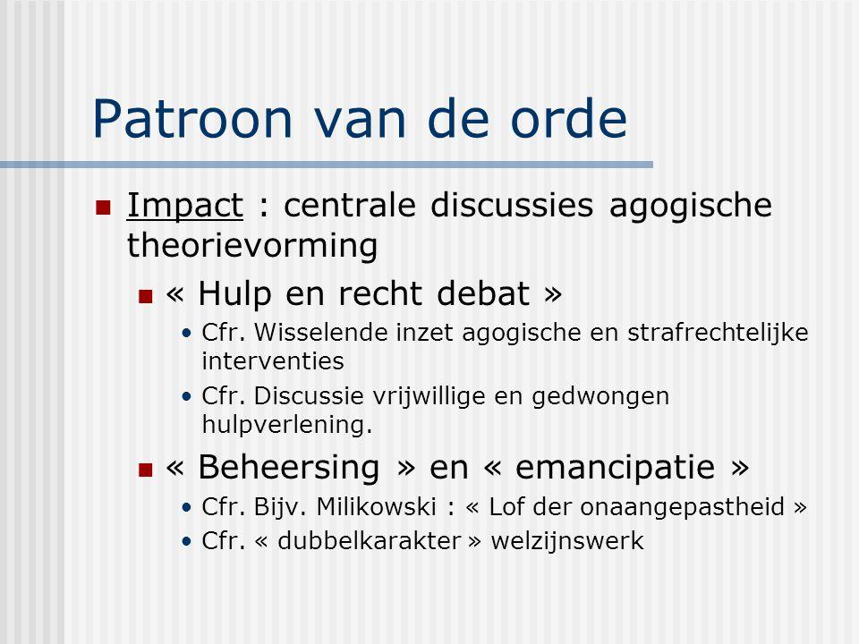 Patroon van de orde Impact : centrale discussies agogische theorievorming « Hulp en recht debat » Cfr. Wisselende inzet agogische en strafrechtelijke