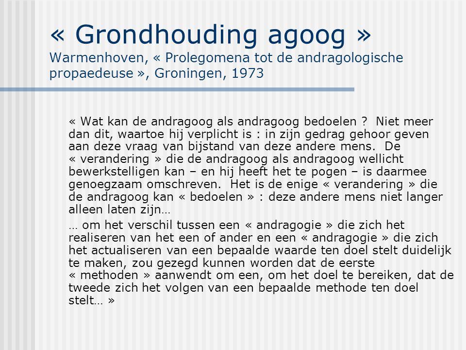 « Grondhouding agoog » Warmenhoven, « Prolegomena tot de andragologische propaedeuse », Groningen, 1973 « Wat kan de andragoog als andragoog bedoelen