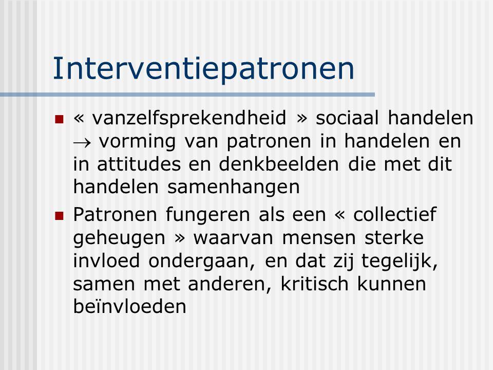 Interventiepatronen « vanzelfsprekendheid » sociaal handelen  vorming van patronen in handelen en in attitudes en denkbeelden die met dit handelen sa