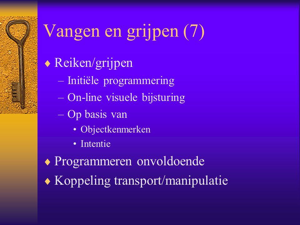 Vangen en grijpen (7)  Reiken/grijpen –Initiële programmering –On-line visuele bijsturing –Op basis van Objectkenmerken Intentie  Programmeren onvoldoende  Koppeling transport/manipulatie