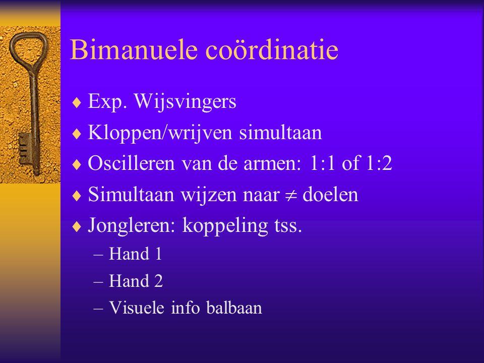 Bimanuele coördinatie  Exp. Wijsvingers  Kloppen/wrijven simultaan  Oscilleren van de armen: 1:1 of 1:2  Simultaan wijzen naar  doelen  Jonglere