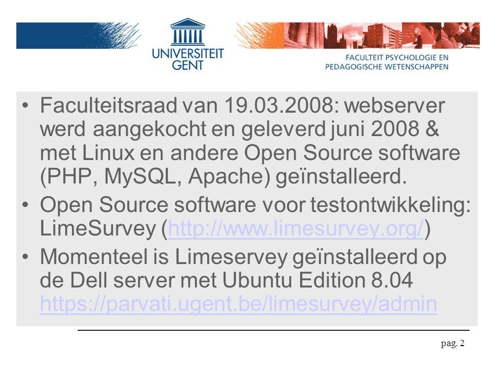 Limesurvey http://www.limesurvey.orghttp://www.limesurvey.org Keuze voor Limesurvey - Maakt gebruik van populaire bouwstenen voor webapplicaties (PHP, MySQL, Apache) - Zeer actieve groep van developers (expect many new features) Er zijn ook veel andere online spelers op de markt bijvoorbeeld http://www.surveymonkey.com/ Ook Limesurvey heeft een gratis online service waar men gratis zijn vragenlijst kan hosten https://www.limeservice.com/https://www.limeservice.com/ pag.