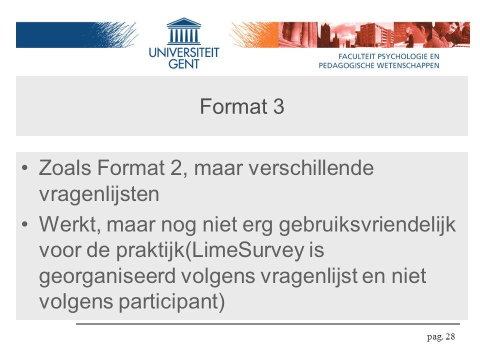 Format 3 Zoals Format 2, maar verschillende vragenlijsten Werkt, maar nog niet erg gebruiksvriendelijk voor de praktijk(LimeSurvey is georganiseerd volgens vragenlijst en niet volgens participant) pag.
