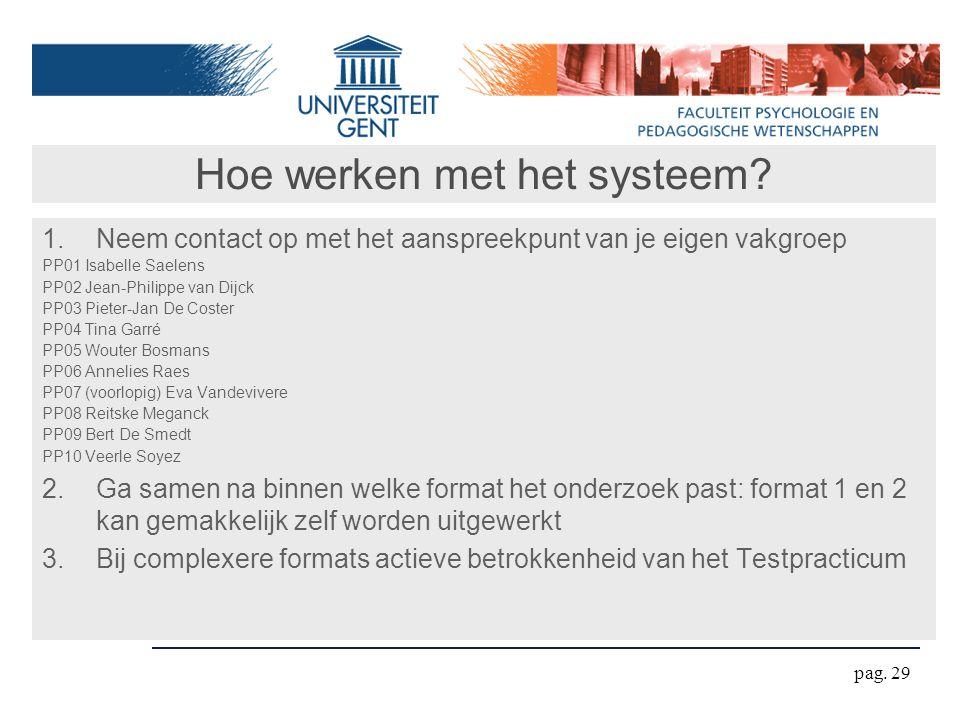 Hoe werken met het systeem? 1.Neem contact op met het aanspreekpunt van je eigen vakgroep PP01 Isabelle Saelens PP02 Jean-Philippe van Dijck PP03 Piet