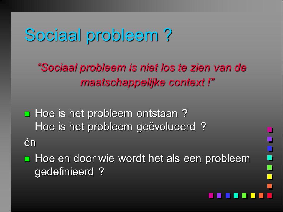 """Sociaal probleem ? """"Sociaal probleem is niet los te zien van de maatschappelijke context !"""" n Hoe is het probleem ontstaan ? Hoe is het probleem geëvo"""