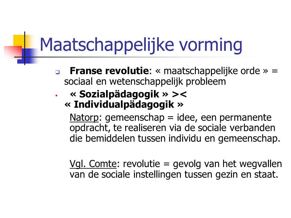 Maatschappelijke vorming  Franse revolutie: « maatschappelijke orde » = sociaal en wetenschappelijk probleem  « Sozialpädagogik » >< « Individualpädagogik » Natorp: gemeenschap = idee, een permanente opdracht, te realiseren via de sociale verbanden die bemiddelen tussen individu en gemeenschap.