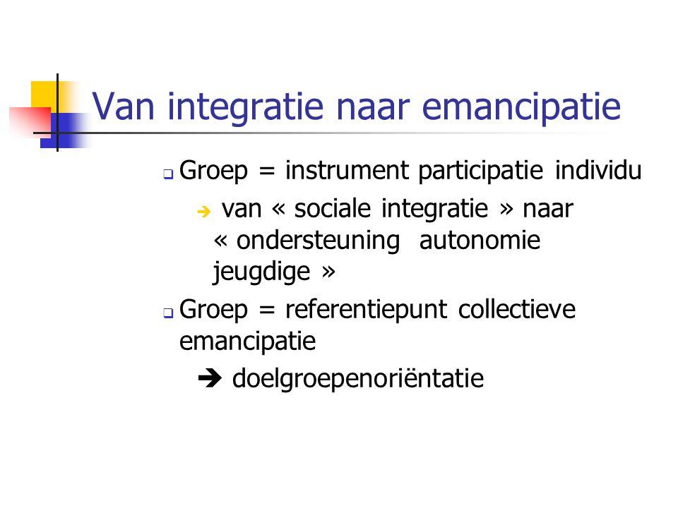 Van integratie naar emancipatie  Groep = instrument participatie individu  van « sociale integratie » naar « ondersteuning autonomie jeugdige »  Groep = referentiepunt collectieve emancipatie  doelgroepenoriëntatie