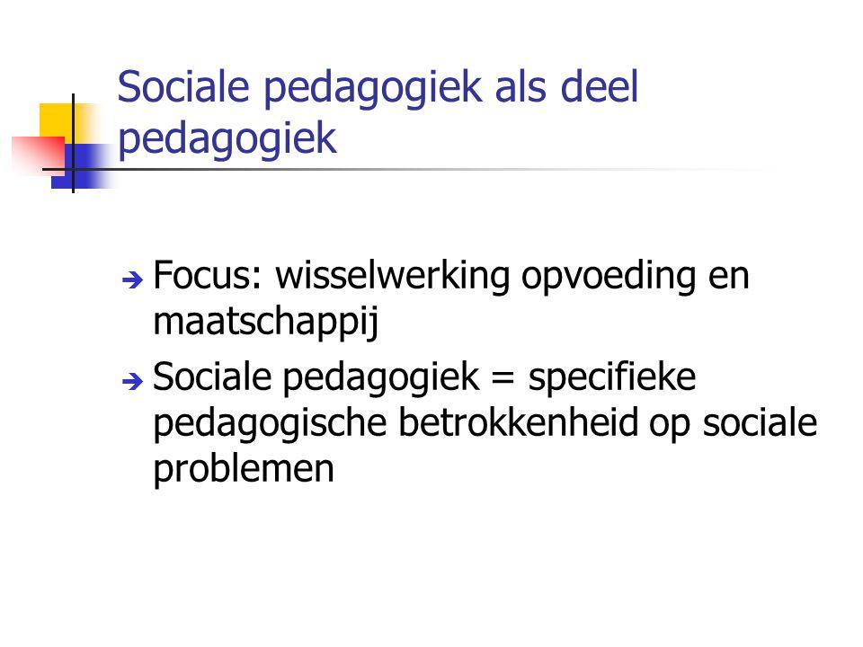 Sociale pedagogiek als deel pedagogiek  Focus: wisselwerking opvoeding en maatschappij  Sociale pedagogiek = specifieke pedagogische betrokkenheid op sociale problemen