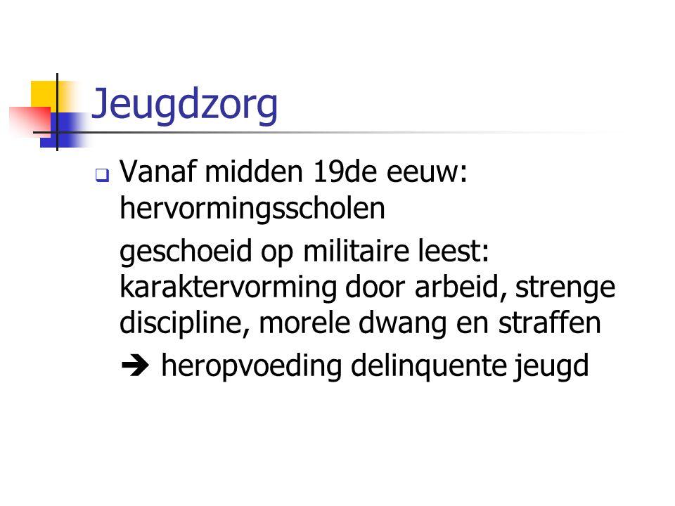 Jeugdzorg  Vanaf midden 19de eeuw: hervormingsscholen geschoeid op militaire leest: karaktervorming door arbeid, strenge discipline, morele dwang en straffen  heropvoeding delinquente jeugd