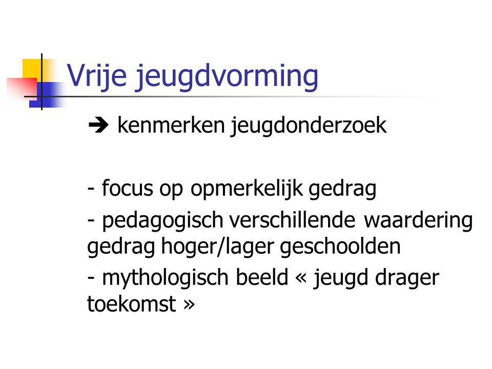 Vrije jeugdvorming  kenmerken jeugdonderzoek - focus op opmerkelijk gedrag - pedagogisch verschillende waardering gedrag hoger/lager geschoolden - mythologisch beeld « jeugd drager toekomst »