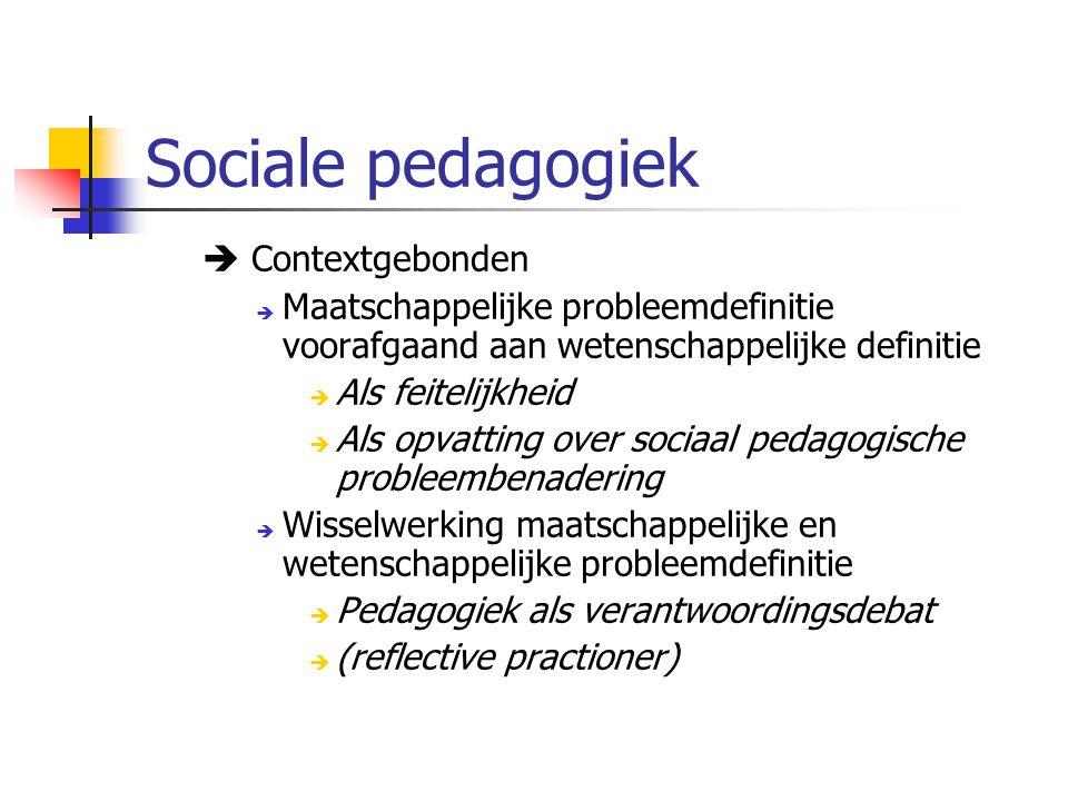 Sociale pedagogiek  Contextgebonden  Maatschappelijke probleemdefinitie voorafgaand aan wetenschappelijke definitie  Als feitelijkheid  Als opvatting over sociaal pedagogische probleembenadering  Wisselwerking maatschappelijke en wetenschappelijke probleemdefinitie  Pedagogiek als verantwoordingsdebat  (reflective practioner)