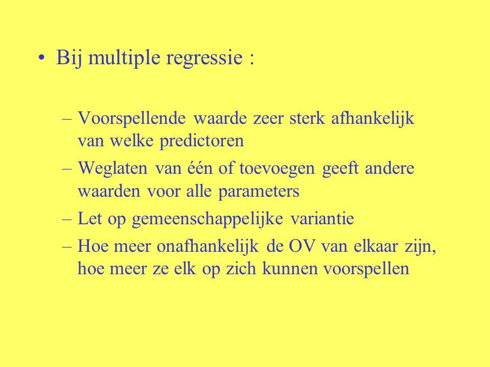 Bij multiple regressie : –Voorspellende waarde zeer sterk afhankelijk van welke predictoren –Weglaten van één of toevoegen geeft andere waarden voor a