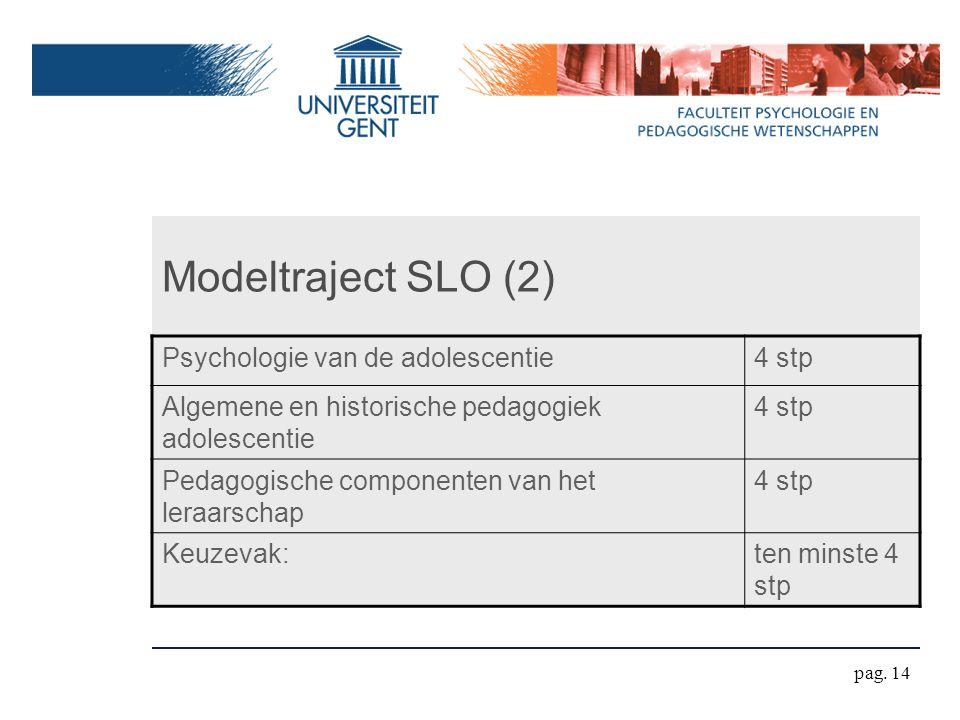Modeltraject SLO (2) Psychologie van de adolescentie4 stp Algemene en historische pedagogiek adolescentie 4 stp Pedagogische componenten van het leraarschap 4 stp Keuzevak:ten minste 4 stp pag.