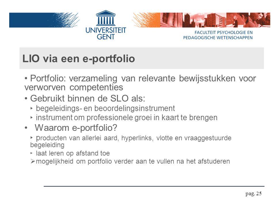LIO via een e-portfolio Portfolio: verzameling van relevante bewijsstukken voor verworven competenties Gebruikt binnen de SLO als: ‣ begeleidings- en beoordelingsinstrument ‣ instrument om professionele groei in kaart te brengen Waarom e-portfolio.