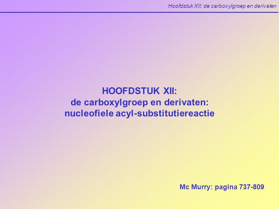 Hoofdstuk XII: de carboxylgroep en derivaten HOOFDSTUK XII: de carboxylgroep en derivaten: nucleofiele acyl-substitutiereactie Mc Murry: pagina 737-809