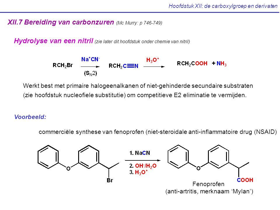 Hoofdstuk XII: de carboxylgroep en derivaten XII.7 Bereiding van carbonzuren (Mc Murry: p 746-749) Hydrolyse van een nitril (zie later dit hoofdstuk onder chemie van nitril) Voorbeeld: commerciële synthese van fenoprofen (niet-steroidale anti-inflammatoire drug (NSAID) Fenoprofen (anti-artritis, merknaam 'Mylan') Werkt best met primaire halogeenalkanen of niet-gehinderde secundaire substraten (zie hoofdstuk nucleofiele substitutie) om competitieve E2 eliminatie te vermijden.