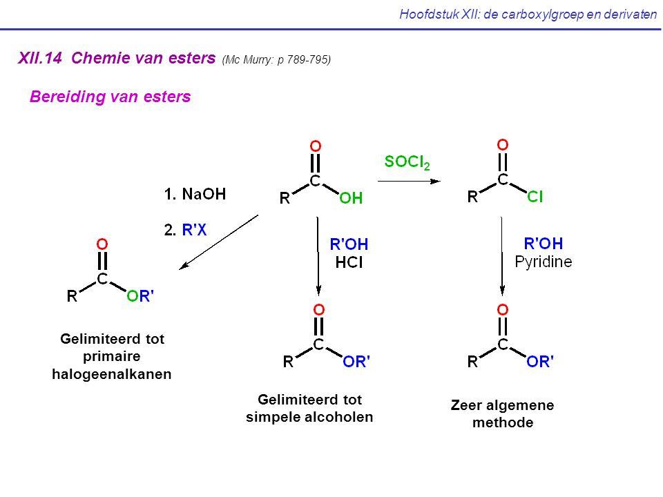 Hoofdstuk XII: de carboxylgroep en derivaten XII.14 Chemie van esters (Mc Murry: p 789-795) Bereiding van esters Gelimiteerd tot primaire halogeenalkanen Gelimiteerd tot simpele alcoholen Zeer algemene methode