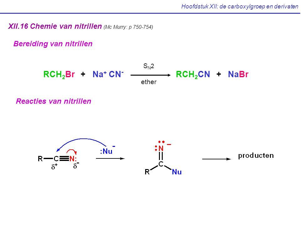 Hoofdstuk XII: de carboxylgroep en derivaten XII.16 Chemie van nitrillen (Mc Murry: p 750-754) Bereiding van nitrillen RCH 2 Br + Na + CN - RCH 2 CN + NaBr S N 2 ether Reacties van nitrillen