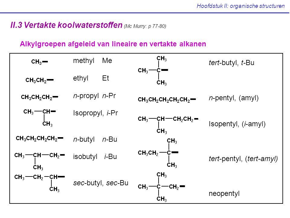 Hoofdstuk II: organische structuren II.3 Vertakte koolwaterstoffen (Mc Murry: p 77-80) Alkylgroepen afgeleid van lineaire en vertakte alkanen methylMe ethylEt n-propyln-Pr Isopropyl, i-Pr n-butyln-Bu isobutyl i-Bu sec-butyl, sec-Bu tert-butyl, t-Bu n-pentyl, (amyl) Isopentyl, (i-amyl) tert-pentyl, (tert-amyl) neopentyl