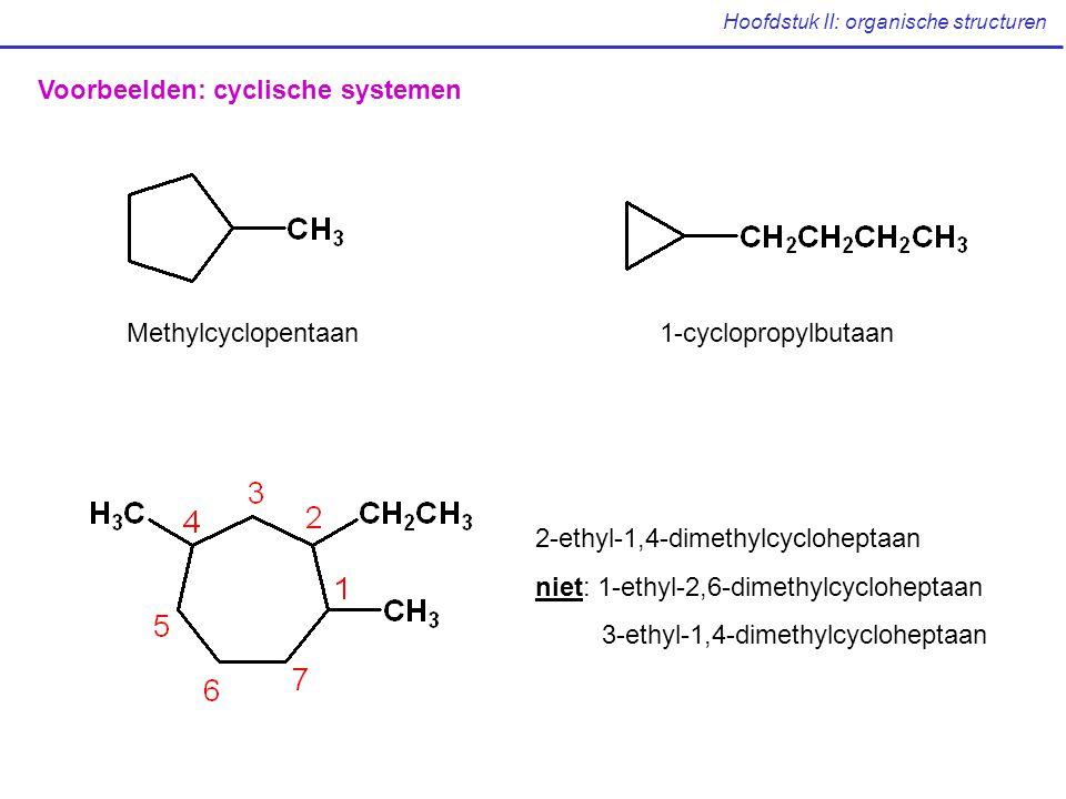 Hoofdstuk II: organische structuren Voorbeelden: cyclische systemen Methylcyclopentaan1-cyclopropylbutaan 2-ethyl-1,4-dimethylcycloheptaan niet: 1-ethyl-2,6-dimethylcycloheptaan 3-ethyl-1,4-dimethylcycloheptaan