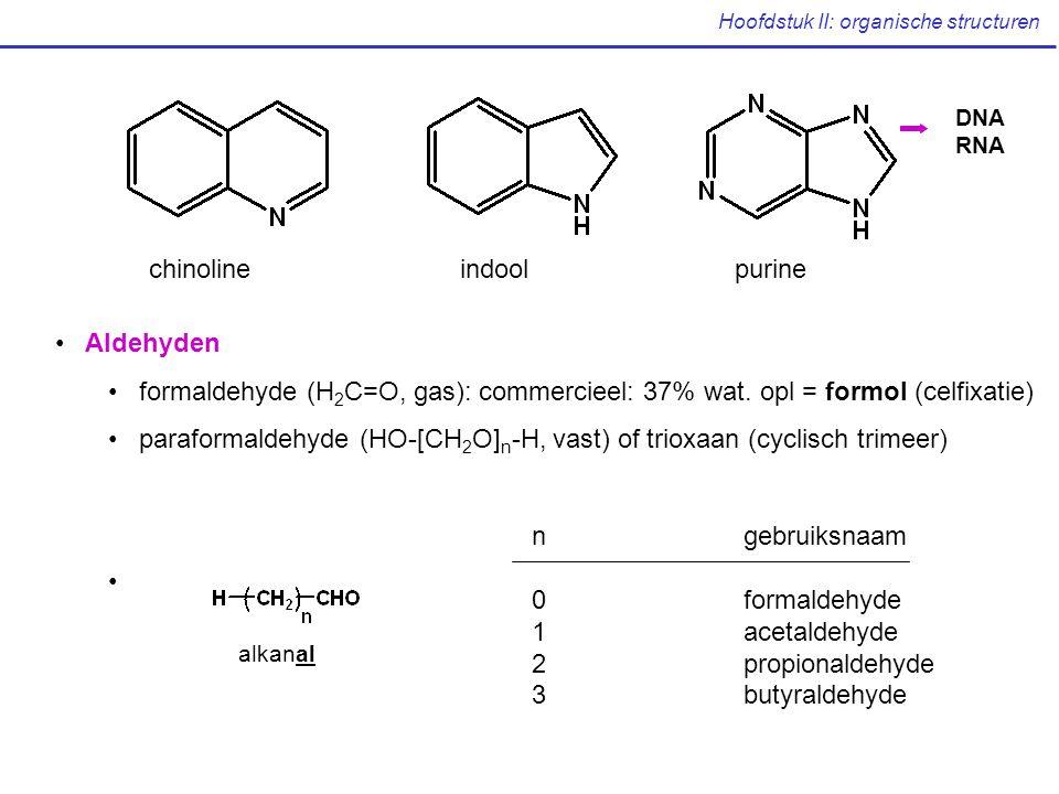 Hoofdstuk II: organische structuren chinolineindoolpurine DNA RNA Aldehyden formaldehyde (H 2 C=O, gas):commercieel: 37% wat.