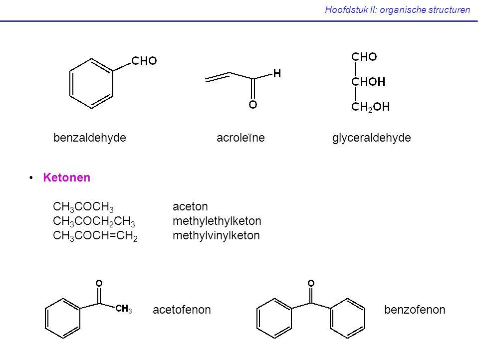Hoofdstuk II: organische structuren benzaldehydeacroleïneglyceraldehyde Ketonen CH 3 COCH 3 aceton CH 3 COCH 2 CH 3 methylethylketon CH 3 COCH=CH 2 methylvinylketon acetofenonbenzofenon