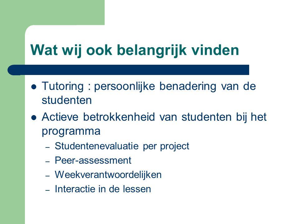 Wat wij ook belangrijk vinden Tutoring : persoonlijke benadering van de studenten Actieve betrokkenheid van studenten bij het programma – Studentenevaluatie per project – Peer-assessment – Weekverantwoordelijken – Interactie in de lessen
