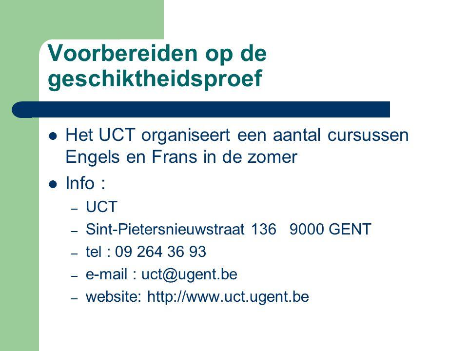 Voorbereiden op de geschiktheidsproef Het UCT organiseert een aantal cursussen Engels en Frans in de zomer Info : – UCT – Sint-Pietersnieuwstraat 136 9000 GENT – tel : 09 264 36 93 – e-mail : uct@ugent.be – website: http://www.uct.ugent.be