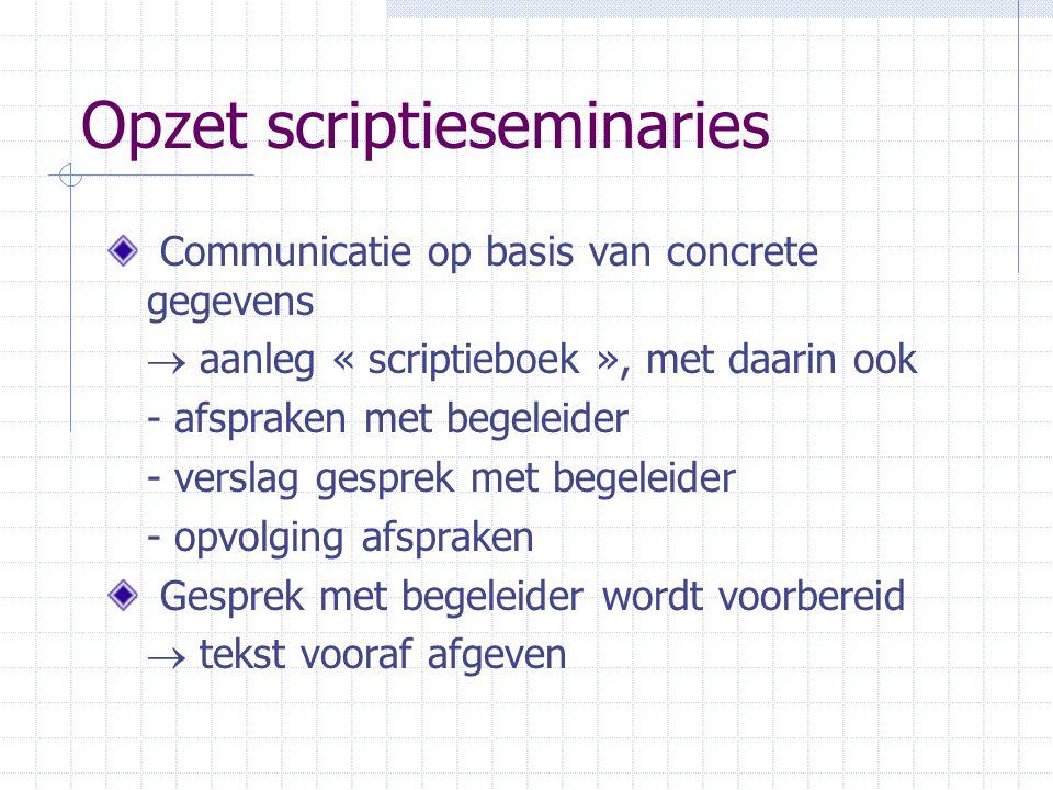 Opzet scriptieseminaries Communicatie op basis van concrete gegevens  aanleg « scriptieboek », met daarin ook - afspraken met begeleider - verslag ge