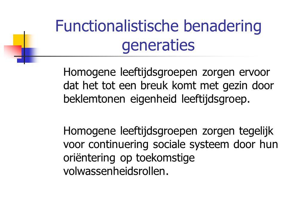 Functionalistische benadering generaties Homogene leeftijdsgroepen zorgen ervoor dat het tot een breuk komt met gezin door beklemtonen eigenheid leeftijdsgroep.