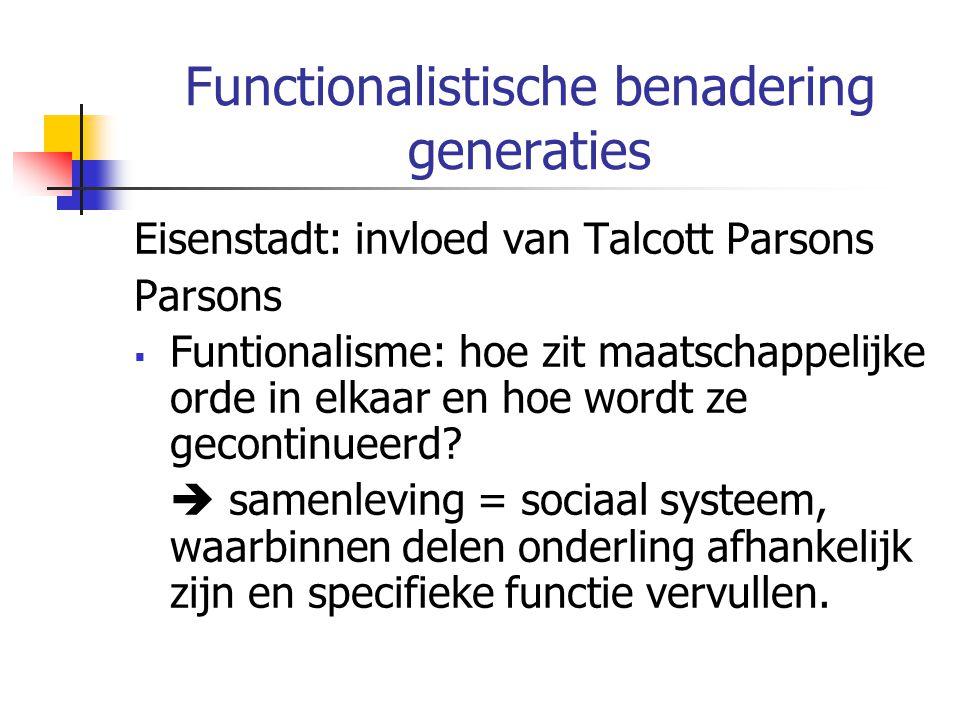 Functionalistische benadering generaties Eisenstadt: invloed van Talcott Parsons Parsons  Funtionalisme: hoe zit maatschappelijke orde in elkaar en hoe wordt ze gecontinueerd.