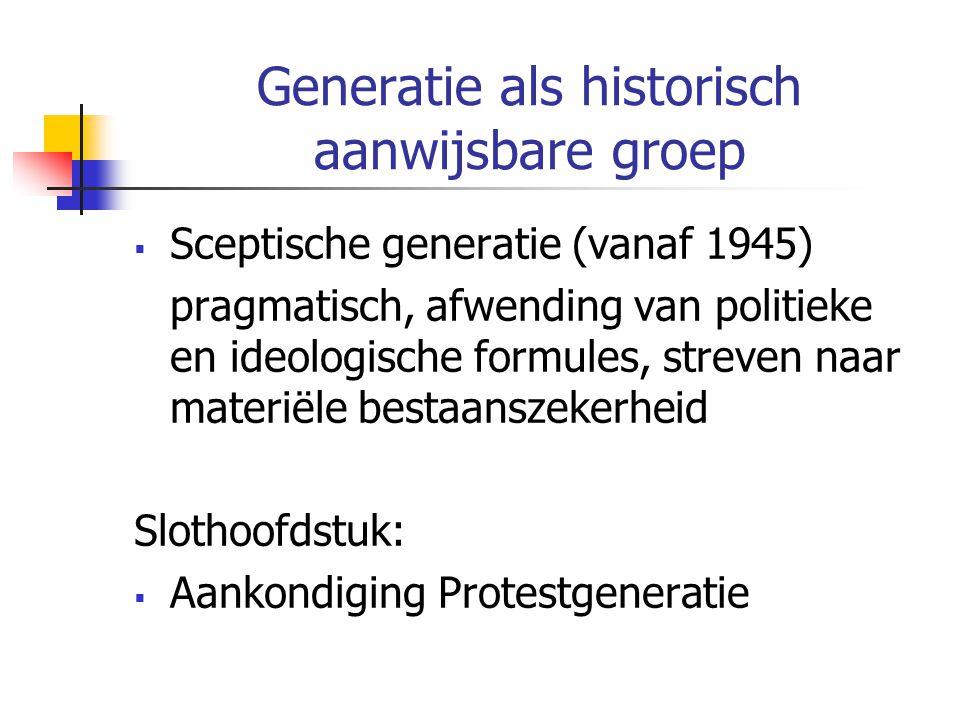 Generatie als historisch aanwijsbare groep  Sceptische generatie (vanaf 1945) pragmatisch, afwending van politieke en ideologische formules, streven naar materiële bestaanszekerheid Slothoofdstuk:  Aankondiging Protestgeneratie