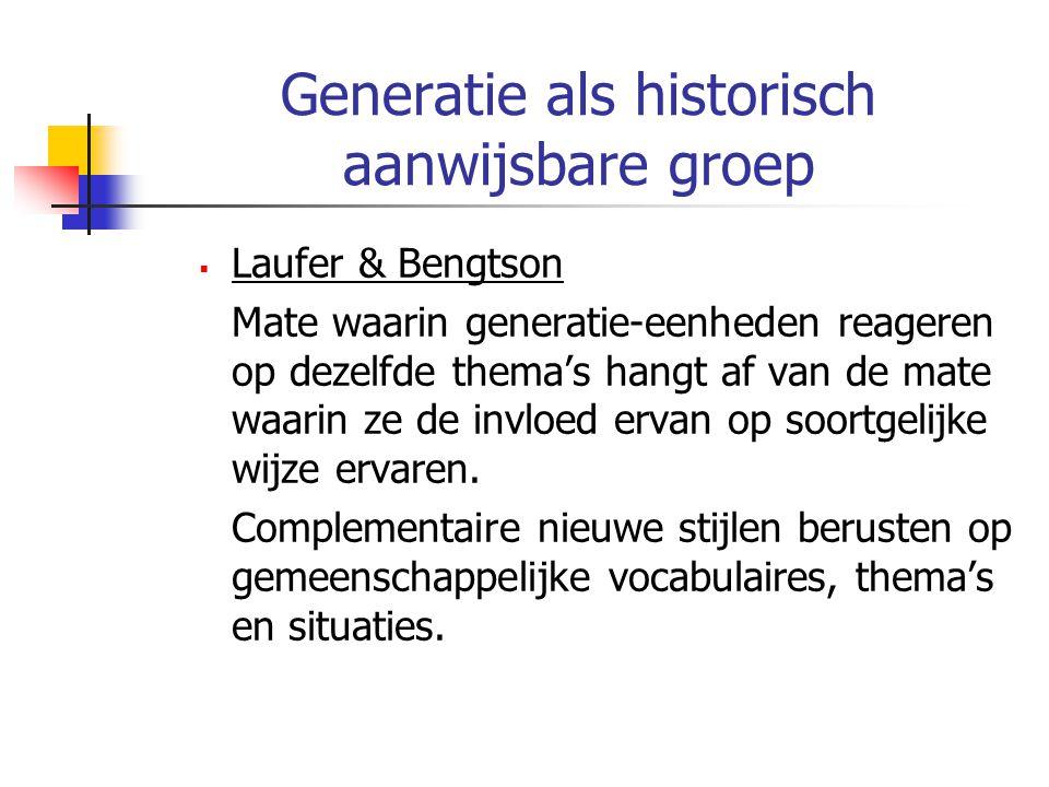 Generatie als historisch aanwijsbare groep  Laufer & Bengtson Mate waarin generatie-eenheden reageren op dezelfde thema's hangt af van de mate waarin ze de invloed ervan op soortgelijke wijze ervaren.