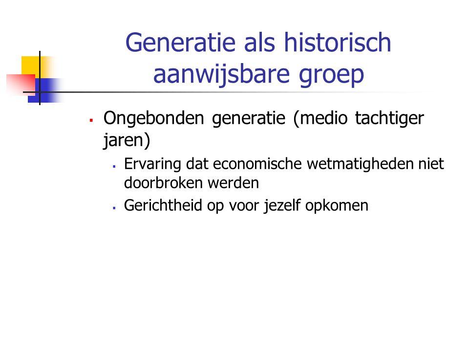 Generatie als historisch aanwijsbare groep  Ongebonden generatie (medio tachtiger jaren)  Ervaring dat economische wetmatigheden niet doorbroken werden  Gerichtheid op voor jezelf opkomen