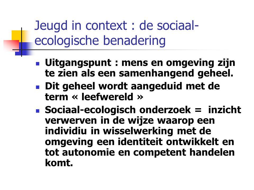 Jeugd in context : de sociaal- ecologische benadering Uitgangspunt : mens en omgeving zijn te zien als een samenhangend geheel.