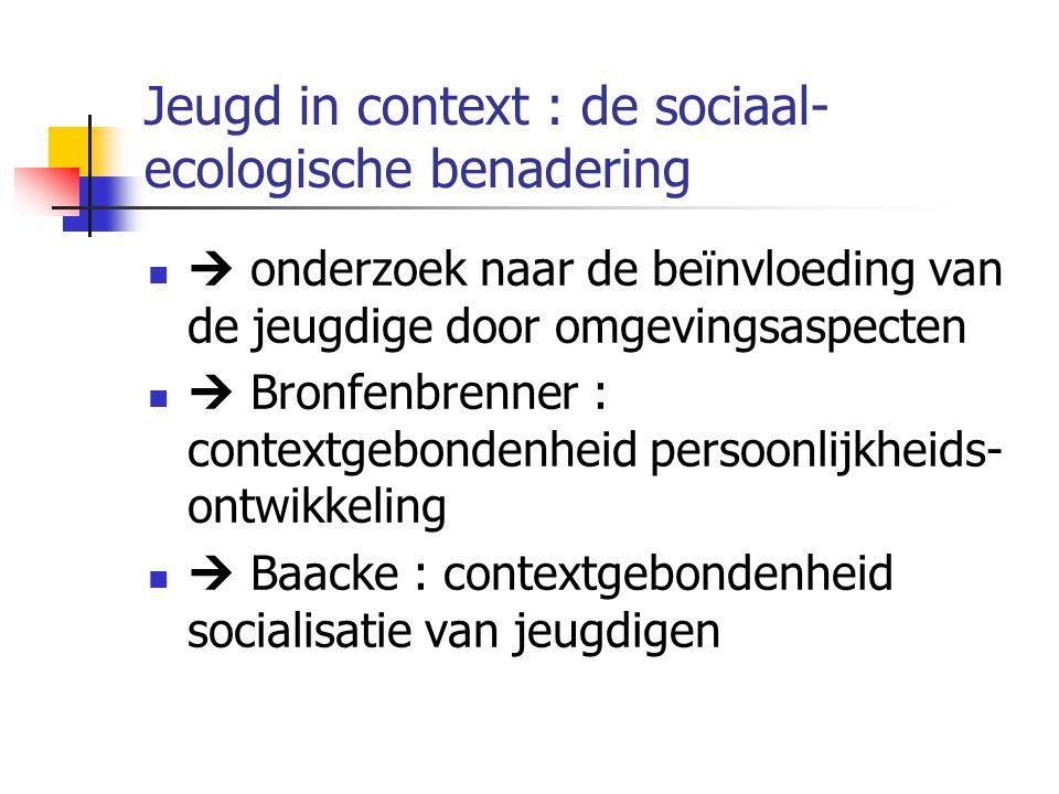 Jeugd in context : de sociaal- ecologische benadering  onderzoek naar de beïnvloeding van de jeugdige door omgevingsaspecten  Bronfenbrenner : contextgebondenheid persoonlijkheids- ontwikkeling  Baacke : contextgebondenheid socialisatie van jeugdigen