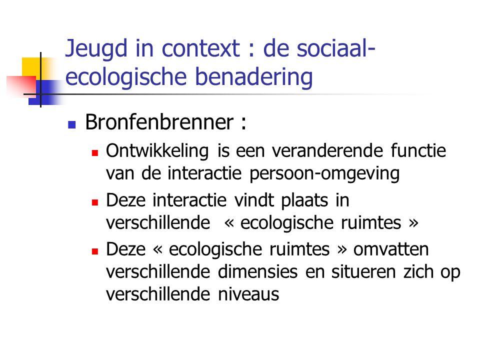 Jeugd in context : de sociaal- ecologische benadering Bronfenbrenner : Ontwikkeling is een veranderende functie van de interactie persoon-omgeving Deze interactie vindt plaats in verschillende « ecologische ruimtes » Deze « ecologische ruimtes » omvatten verschillende dimensies en situeren zich op verschillende niveaus