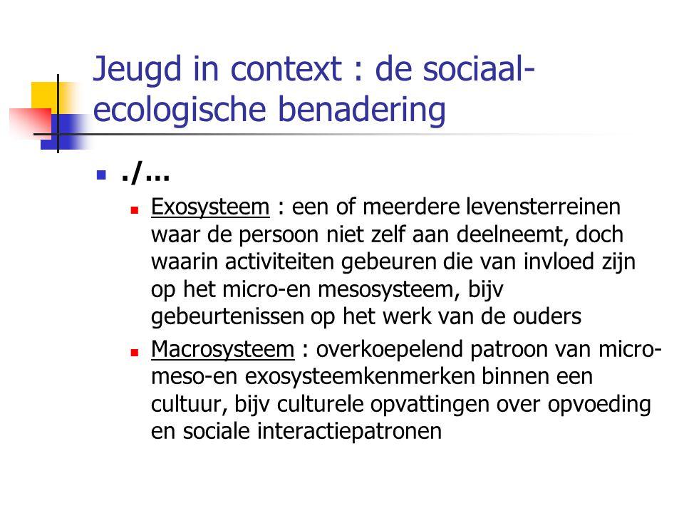Jeugd in context : de sociaal- ecologische benadering./… Exosysteem : een of meerdere levensterreinen waar de persoon niet zelf aan deelneemt, doch waarin activiteiten gebeuren die van invloed zijn op het micro-en mesosysteem, bijv gebeurtenissen op het werk van de ouders Macrosysteem : overkoepelend patroon van micro- meso-en exosysteemkenmerken binnen een cultuur, bijv culturele opvattingen over opvoeding en sociale interactiepatronen