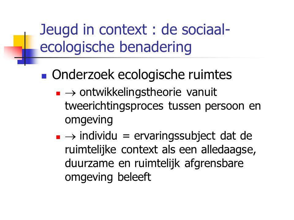 Jeugd in context : de sociaal- ecologische benadering Onderzoek ecologische ruimtes  ontwikkelingstheorie vanuit tweerichtingsproces tussen persoon en omgeving  individu = ervaringssubject dat de ruimtelijke context als een alledaagse, duurzame en ruimtelijk afgrensbare omgeving beleeft